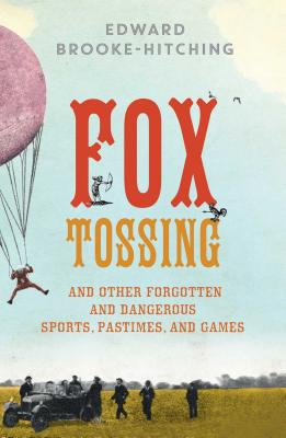 Fox Tossing: And Other Forgotten and Dangerous Sports, Pastimes, and Games Cover Image