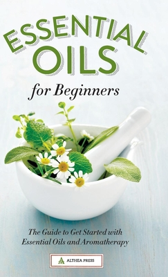 Essential Oils for Beginners: The Guide to Get Started with Essential Oils and Aromatherapy Cover Image