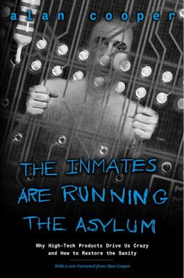 The Inmates Are Running the Asylum: Why High Tech Products Drive Us Crazy and How to Restore the Sanity Cover Image