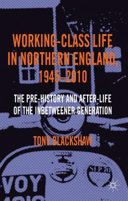 Working-Class Life in Northern England, 1945-2010: The Pre-History and After-Life of the Inbetweener Generation Cover Image
