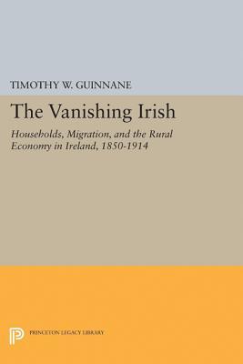 The Vanishing Irish: Households, Migration, and the Rural Economy in Ireland, 1850-1914 Cover Image