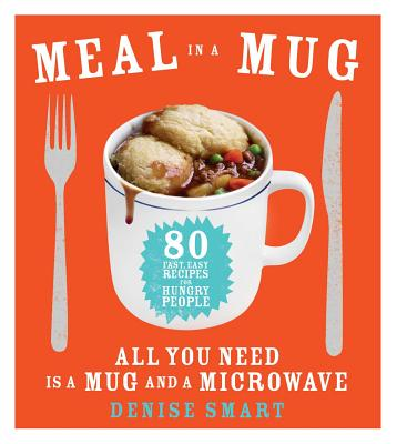 Meal in a Mug: 80 Fast, Easy Recipes for Hungry People—All You Need Is a Mug and a Microwave Cover Image