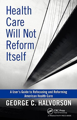Health Care Will Not Reform Itself: A User's Guide to Refocusing and Reforming American Health Care Cover Image