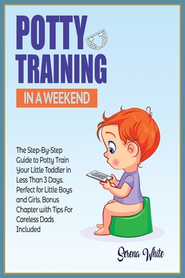 Potty Training in a Weekend: The Step by Step Guide to Potty Train Your Little Toddler in Less than 3 Days. Perfect for Little Boys and Girls! Bonu Cover Image