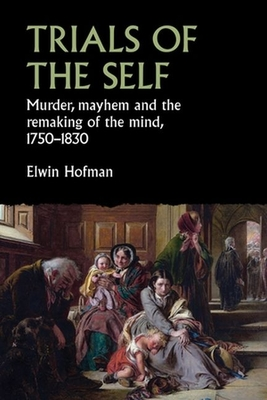 Trials of the Self: Murder, Mayhem and the Remaking of the Mind, 1750-1830 (Studies in Early Modern European History) Cover Image