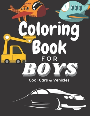 Coloring Book for Boys Cool Cars And Vehicles: Cool Cars, Trucks, Planes And Vehicles Coloring Book For Boys Aged 6-12 cover