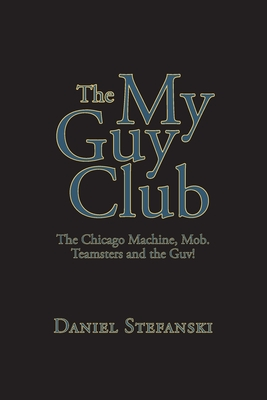 The My Guy Club: The Chicago Machine, Mob. Teamsters and the Guv! Cover Image