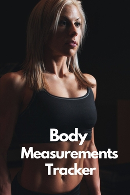 Body Measurements Tracker: A Daily log book to track your Daily weight loss progress - Journal - Log - NoteBook Cover Image