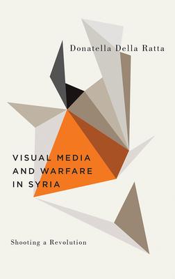 Shooting a Revolution: Visual Media and Warfare in Syria by Donatella Della Ratta