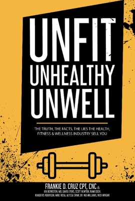 Unfit, Unhealthy & Unwell: The Truth, Facts, & Lies the Health, Fitness & Wellness Industry Sell You Cover Image