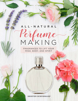 All-Natural Perfume Making: Fragrances to Lift Your Mind, Body, and Spirit Cover Image