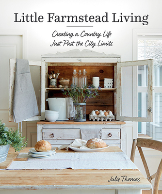 Little Farmstead Living: Creating a Country Life Just Past the City Limits Cover Image