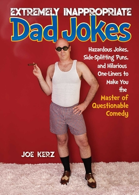 Extremely Inappropriate Dad Jokes: More Than 300 Hazardous Jokes, Side-Splitting Puns, & Hilarious One-Liners to Make You the Master of Questionable Comedy Cover Image