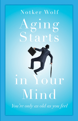 Aging Starts in Your Mind: You're Only As Old As You Feel Cover Image