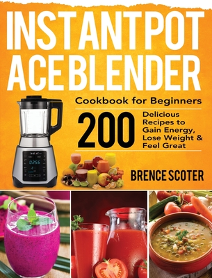 Instant Pot Ace Blender Cookbook for Beginners: 200 Delicious Recipes to Gain Energy, Lose Weight & Feel Great Cover Image
