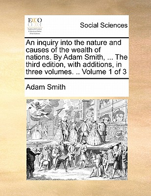 An Inquiry Into the Nature and Causes of the Wealth of Nations. by Adam Smith, ... the Third Edition, with Additions, in Three Volumes. .. Volume 1 of Cover Image