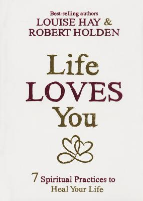 Life Loves You: 7 Spiritual Practices to Heal Your Life Cover Image