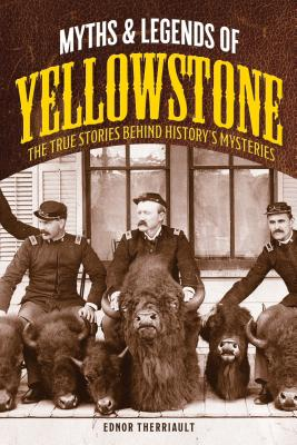 Myths and Legends of Yellowstone: The True Stories Behind History's Mysteries (Legends of the West) Cover Image
