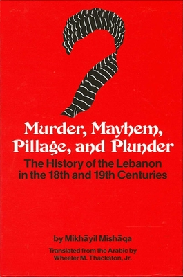 Murder, Mayhem, Pillage, and Plunder: The History of the Lebanon in the 18th and 19th Centuries by Mikhayil Mishaqa (1800-1873) Cover Image