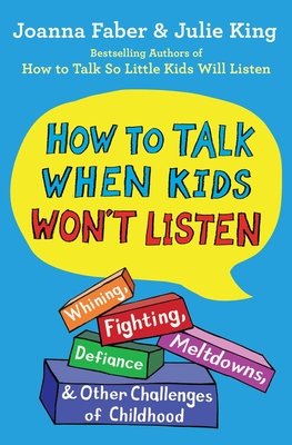 How to Talk When Kids Won't Listen: Whining, Fighting, Meltdowns, Defiance, and Other Challenges of Childhood (The How To Talk Series) Cover Image