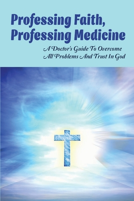 Professing Faith, Professing Medicine: A Doctor's Guide To Overcome All Problems & Trust In God: The Great Physician Bible Verse Cover Image