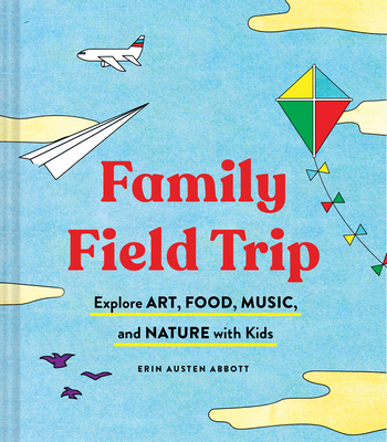 Family Field Trip: Explore Art, Food, Music, and Nature with Kids (Child Raising and Parenting Book, Montessori and World Schooling Book, Summer Vacation Guide) Cover Image