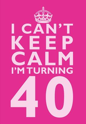 I Can't Keep Calm I'm Turning 40 Birthday Gift Notebook (7 x 10 Inches): Novelty Gag Gift Book for Men and Women Turning 40 (40th Birthday Present) Cover Image
