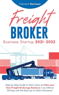 Freight Broker Business Startup 2021-2022: Step-by-Step Guide to Start, Grow and Run Your Own Freight Brokerage Company In As Little As 30 Days with t Cover Image
