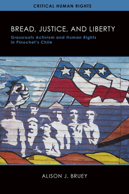 Bread, Justice, and Liberty: Grassroots Activism and Human Rights in Pinochet's Chile (Critical Human Rights) Cover Image