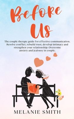 Before Us: The couple therapy guide for effective communication. Resolve conflict, rebuild trust, develop intimacy and strengthen Cover Image
