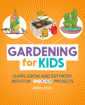 Gardening for Kids: Learn, Grow, and Get Messy with Fun Steam Projects Cover Image