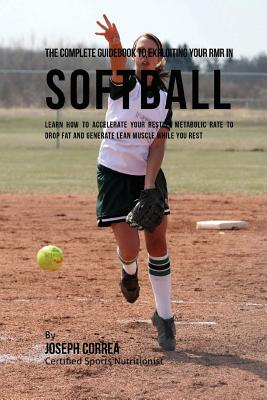 The Complete Guidebook to Exploiting Your RMR in Softball: Learn How to Accelerate Your Resting Metabolic Rate to Drop Fat and Generate Lean Muscle Wh Cover Image