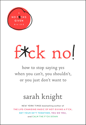 F*ck No!: How to Stop Saying Yes  When You Can't, You Shouldn't,  or You Just Don't Want To (A No F*cks Given Guide) Cover Image