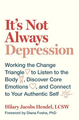 It's Not Always Depression: Working the Change Triangle to Listen to the Body, Discover Core Emotions, and  Connect to Your Authentic Self Cover Image