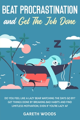 Beat Procrastination and Get The Job Done: Do You Feel Like a Lazy Bear Watching The Days Go By? Get Thing Done by Breaking Bad Habits and Find Limitl Cover Image