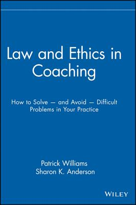 Law and Ethics in Coaching: How to Solve -- And Avoid -- Difficult Problems in Your Practice Cover Image