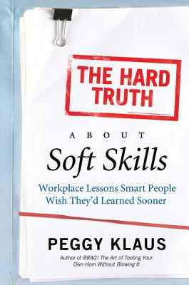 The Hard Truth About Soft Skills: Workplace Lessons Smart People Wish They'd Learned Sooner Cover Image