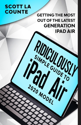 The Ridiculously Simple Guide To iPad Air (2020 Model): Getting the Most Out of the Latest Generation of iPad Air Cover Image