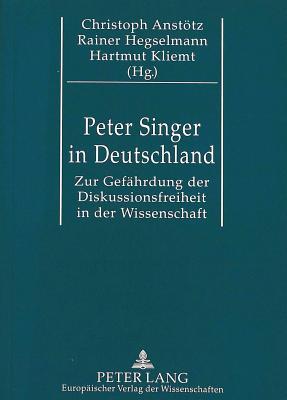 Peter Singer in Deutschland: Zur Gefaehrdung Der Diskussionsfreiheit in Der Wissenschaft. Eine Kommentierte Dokumentation. Mit Einer Bibliographie Cover Image