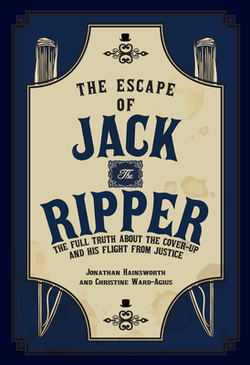 The Escape of Jack the Ripper: The Full Truth About the Cover-up and His Flight from Justice Cover Image