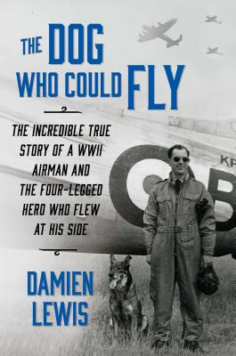 The Dog Who Could Fly: The Incredible True Story of a WWII Airman and the Four-Legged Hero Who Flew at His Side Cover Image