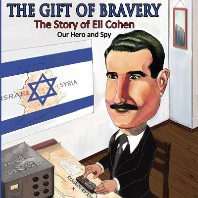 The Gift of Bravery: The Story of Eli Cohen-Our Hero and Spy Cover Image