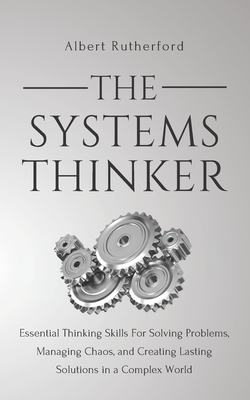The Systems Thinker: Essential Thinking Skills For Solving Problems, Managing Chaos, and Creating Lasting Solutions in a Complex World Cover Image
