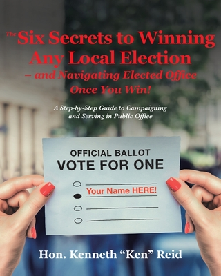 The 6 Secrets to Winning Any Local Election - and Navigating Elected Office Once You Win!: A Step-by-Step Guide to Campaigning and Serving in Public O Cover Image
