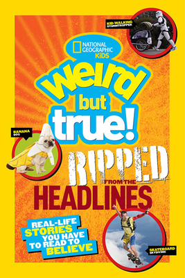 National Geographic Kids Weird But True!: Ripped from the Headlines: Real-life Stories You Have to Read to Believe Cover Image