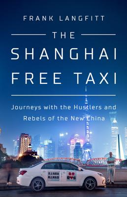 The Shanghai Free Taxi: Journeys with the Hustlers and Rebels of the New China Cover Image