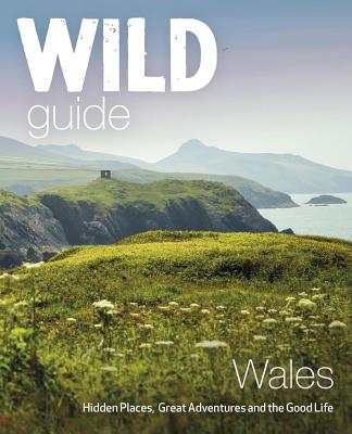 Wild Guide Wales: Hidden Places, Great Adventures & the Good Life (Wild Guides) Cover Image