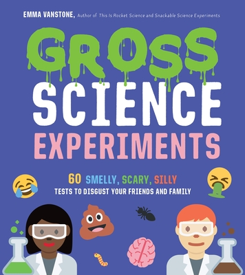 Gross Science Experiments: 60 Smelly, Scary, Silly Tests to Disgust Your Friends and Family Cover Image