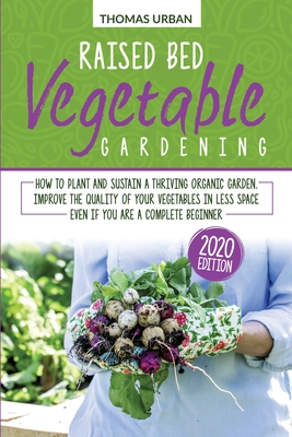 Raised bed vegetable gardening: How to plant and sustain a thriving organic garden. Improve the quality of your vegetables in less space even if you a Cover Image