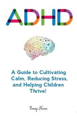 Adhd: A Guide to Cultivating Calm, Reducing Stress, and Helping Children Thrive! Cover Image